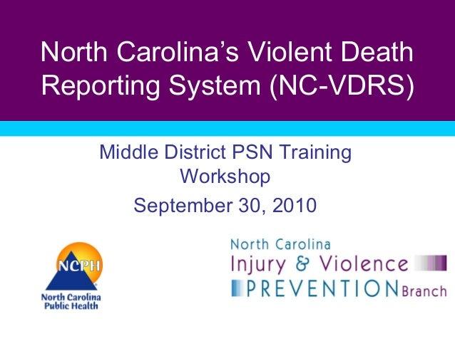 North Carolina's Violent Death Reporting System (NC-VDRS) Middle District PSN Training Workshop September 30, 2010