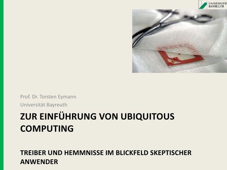Prof. Dr. Torsten Eymann Universität Bayreuth  ZUR EINFÜHRUNG VON UBIQUITOUS COMPUTING  TREIBER UND HEMMNISSE IM BLICKFELD...