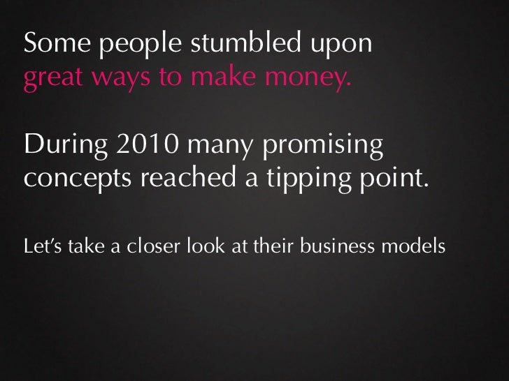 Some people stumbled upongreat ways to make money.During 2010 many promisingconcepts reached a tipping point.Let's take a ...