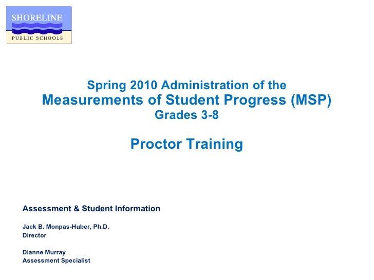 Spring 2010 Administration of the Measurements of Student Progress (MSP) Grades 3-8 Proctor Training <ul><li>Assessment & ...
