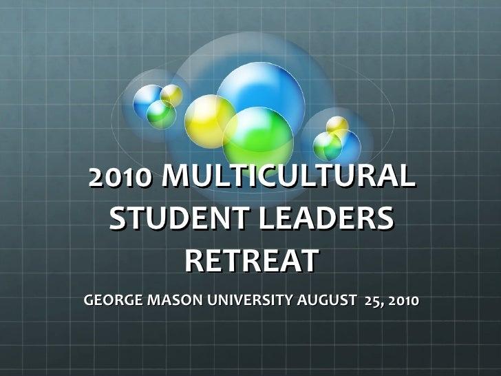 2010 MULTICULTURAL STUDENT LEADERS RETREAT GEORGE MASON UNIVERSITY AUGUST  25, 2010
