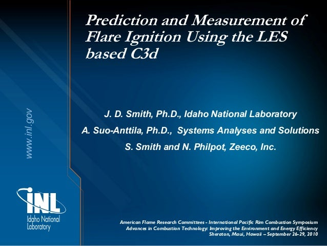 www.inl.gov Prediction and Measurement of Flare Ignition Using the LES based C3d J. D. Smith, Ph.D., Idaho National Labora...
