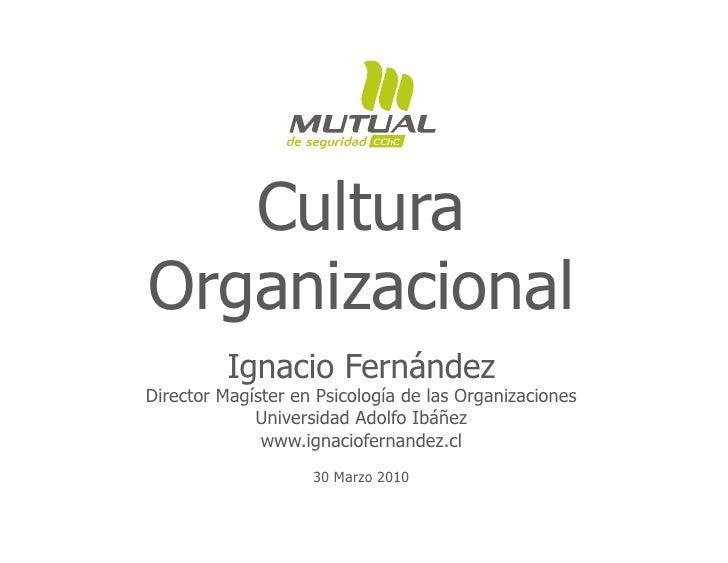 Cultura Organizacional           Ignacio Fernández Director Magíster en Psicología de las Organizaciones              Univ...