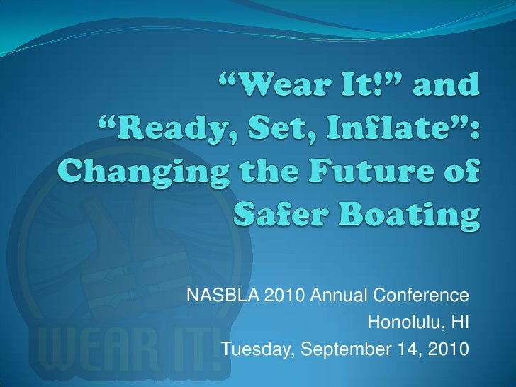 """""""Wear It!"""" and """"Ready, Set, Inflate"""":Changing the Future of Safer Boating<br />NASBLA 2010 Annual Conference<br />Honolulu..."""