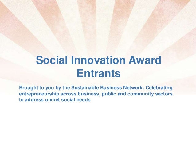 Social Innovation Award Entrants Brought to you by the Sustainable Business Network: Celebrating entrepreneurship across b...