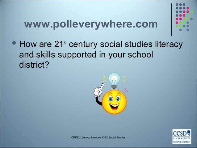 www.polleverywhere.com  How are 21st century social studies literacy and skills supported in your school district? CPDD, ...