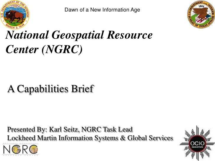 Dawn of a New Information Age     National Geospatial Resource Center (NGRC)   A Capabilities Brief   Presented By: Karl S...