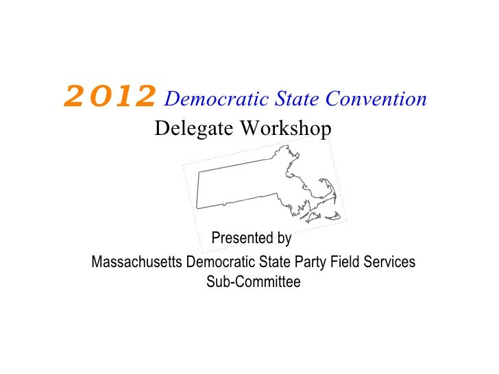 2012 Democratic State Convention           Delegate Workshop                   Presented by  Massachusetts Democratic Stat...