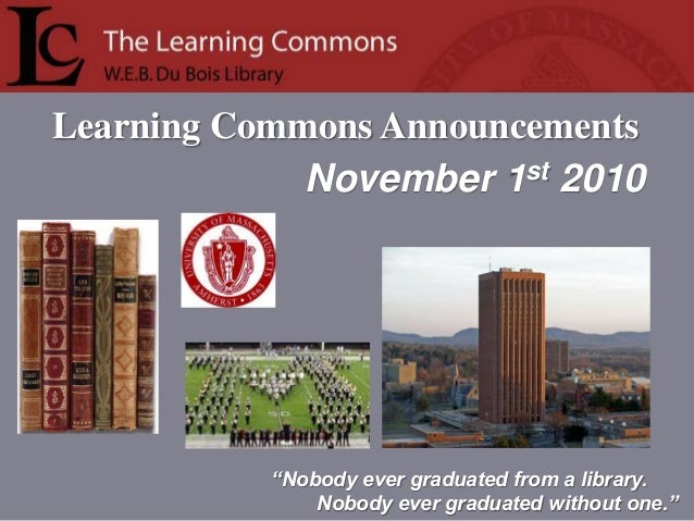 "Learning Commons Announcements ""Nobody ever graduated from a library. Nobody ever graduated without one."" November 1st 2010"