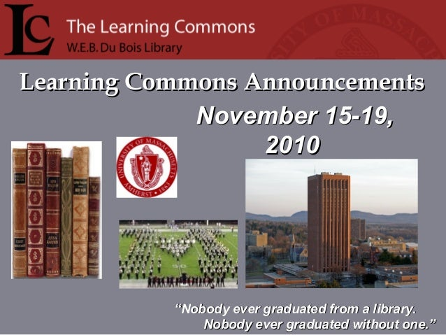 """Learning Commons AnnouncementsLearning Commons Announcements """"""""Nobody ever graduated from a library.Nobody ever graduated ..."""