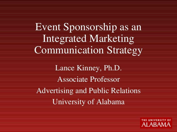 Event Sponsorship as an Integrated Marketing Communication Strategy Lance Kinney, Ph.D. Associate Professor Advertising an...