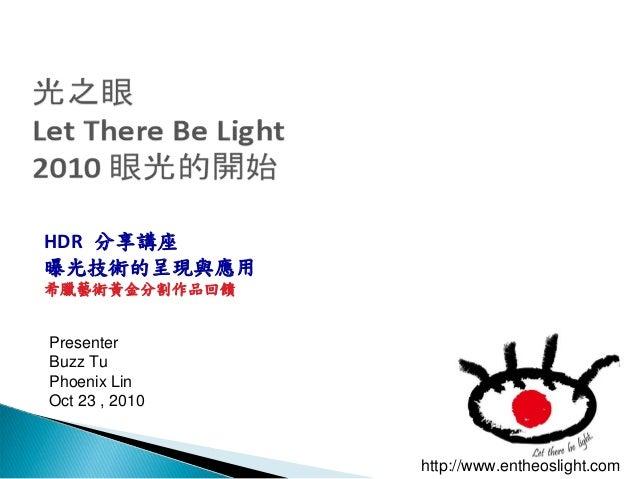 http://www.entheoslight.com Presenter Buzz Tu Phoenix Lin Oct 23 , 2010 HDR 分享講座 曝光技術的呈現與應用 希臘藝術黃金分割作品回饋