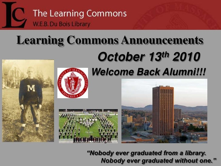 "Learning Commons Announcements<br />   October 13th2010<br />Welcome Back Alumni!!!<br />""Nobody ever graduated from a lib..."