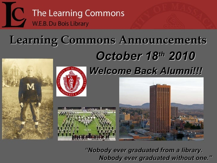 "Learning Commons Announcements "" Nobody ever graduated from a library. Nobody ever graduated without one."" October 18 th  ..."