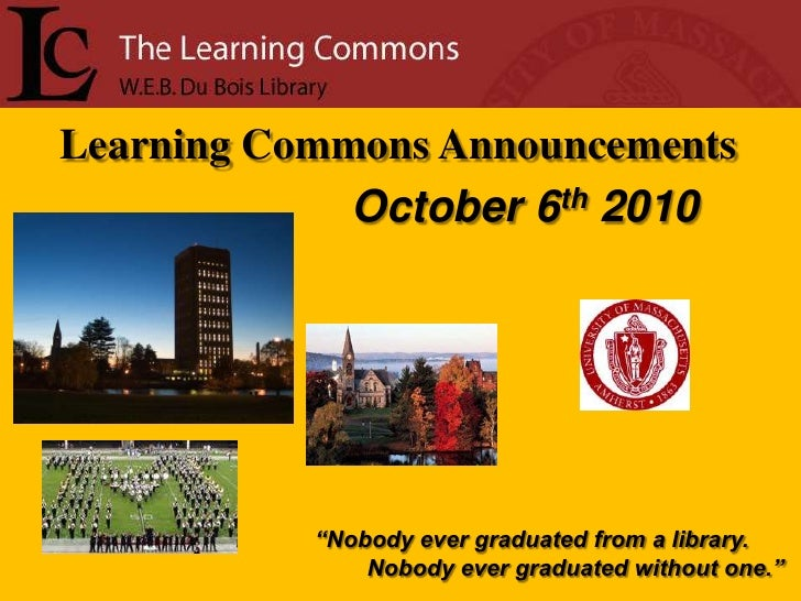 """Learning Commons Announcements<br />October 6th2010<br />""""Nobody ever graduated from a library.<br />        Nobody ever g..."""