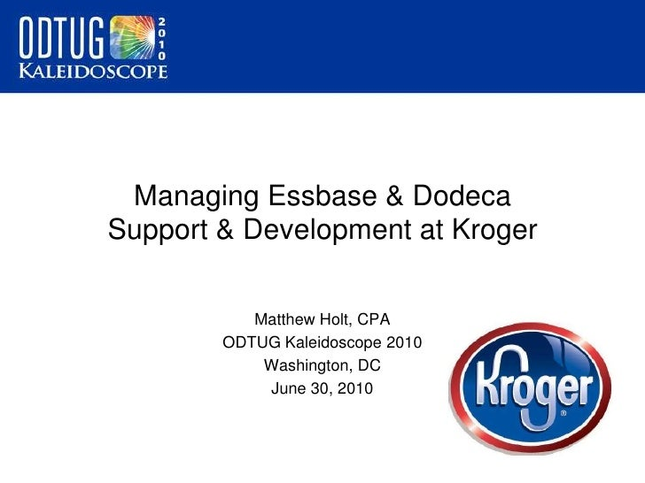 Managing Essbase & Dodeca Support & Development at Kroger<br />Matthew Holt, CPA<br />ODTUG Kaleidoscope 2010<br />Washing...