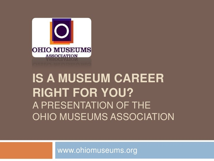 IS A MUSEUM CAREER  RIGHT FOR YOU? A PRESENTATION OF THE  OHIO MUSEUMS ASSOCIATION www.ohiomuseums.org