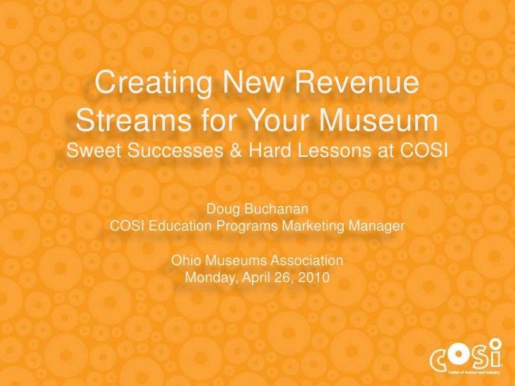 Creating New Revenue Streams for Your MuseumSweet Successes & Hard Lessons at COSIDoug Buchanan<br />COSI Education Progra...