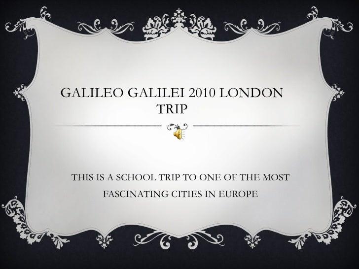 GALILEO GALILEI 2010 LONDON TRIP <ul><li>THIS IS A SCHOOL TRIP TO ONE OF THE MOST FASCINATING CITIES IN EUROPE </li></ul>