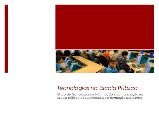 Tecnologias na Escola Pública O uso de tecnologias de informacao e comunicacao na̧ ̃ ̧ ̃ escola publica e seus impactos na...
