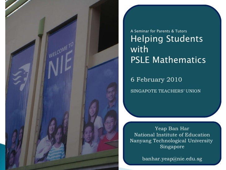 A Seminar for Parents & Tutors Helping Students with PSLE Mathematics 6 February 2010 SINGAPOTE TEACHERS' UNION Yeap Ban H...