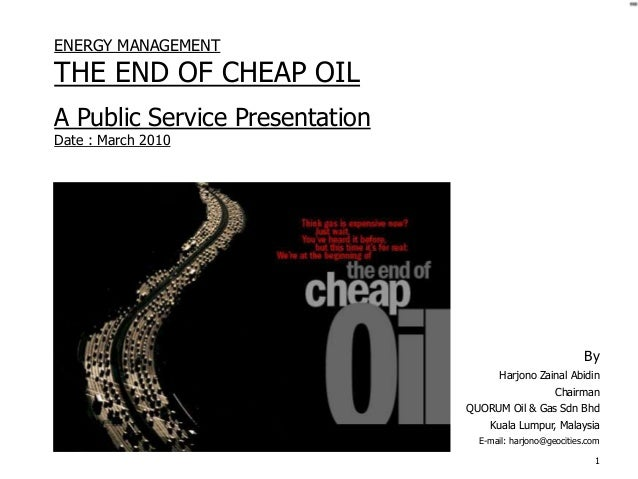 1ENERGY MANAGEMENTTHE END OF CHEAP OILA Public Service PresentationDate : March 2010ByHarjono Zainal AbidinChairmanQUORUM ...
