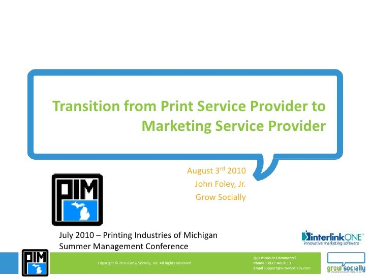 Transition from Print Service Provider to Marketing Service Provider<br />August 3rd 2010<br />John Foley, Jr.<br />Grow S...