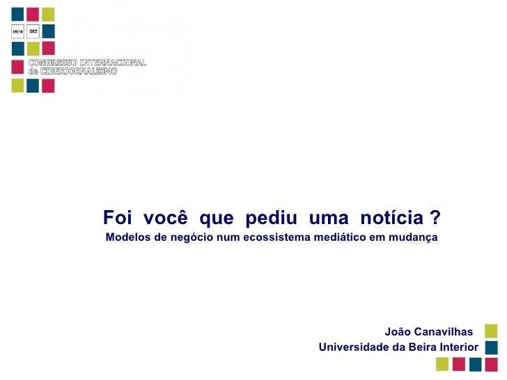 Foi  você  que  pediu  uma  notícia ?   Modelos de negócio num ecossistema mediático em mudança João Canavilhas Universida...