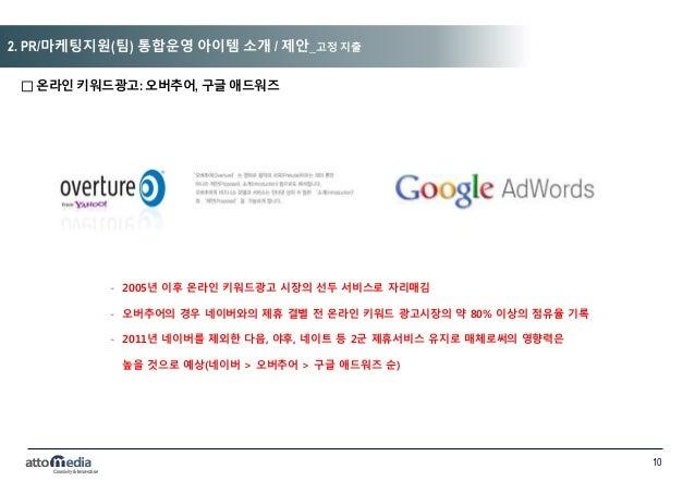10 □ 온라인 키워드광고: 오버추어, 구글 애드워즈 - 2005년 이후 온라인 키워드광고 시장의 선두 서비스로 자리매김 - 오버추어의 경우 네이버와의 제휴 결별 전 온라인 키워드 광고시장의 약 80% 이상의 점유율 기...