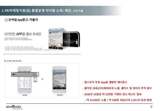 12 □ 모바일 App광고: 카울리 - - 앱스토어 무료 App을 활용한 배너광고 - - 클릭당 과금(CPC)형태로써 노출, 클릭수 등 데이터 추적 용이 - - 2010년 10월경 약 10만원 가량의 광고 테스트 결과 ...