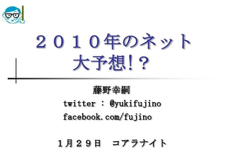 2010年のネット大予想!?<br />藤野幸嗣<br />      twitter : @yukifujino<br />      facebook.com/fujino<br />1月29日 コアラナイト<br />