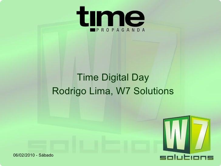 Time Digital Day Rodrigo Lima, W7 Solutions 06/02/2010 - Sábado