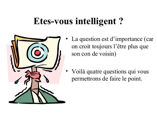 Etes-vous intelligent ? • La question est d'importance (car on croit toujours l'être plus que son con de voisin) • Voilà q...