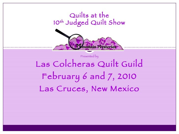 Presented by Las Colcheras Quilt Guild February 6 and 7, 2010 Las Cruces, New Mexico Quilts at the 10 th  Judged Quilt Show