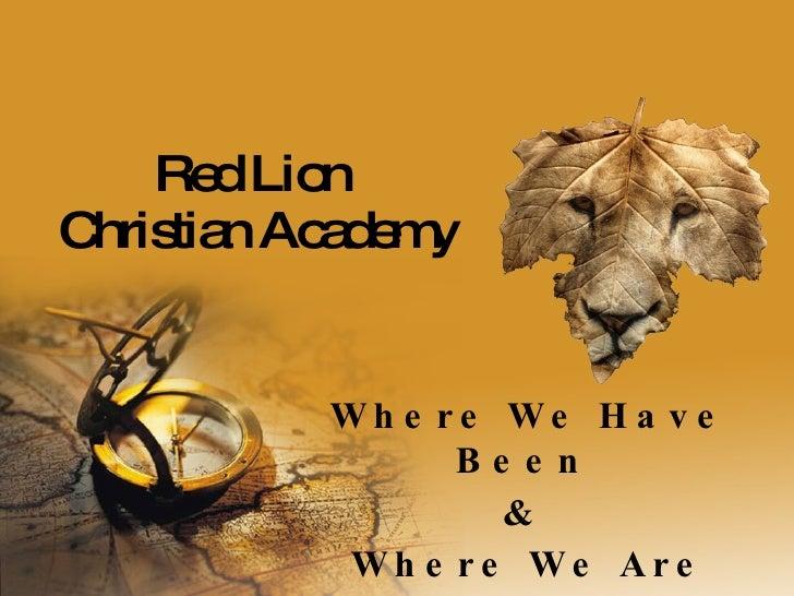 Red Lion  Christian Academy <ul><li>Where We Have Been  </li></ul><ul><li>&  </li></ul><ul><li>Where We Are Heading </li><...