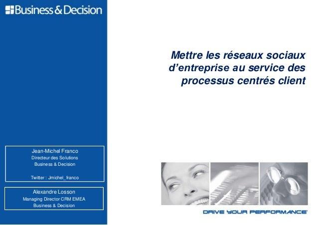 Mettre les réseaux sociaux d'entreprise au service des processus centrés client Alexandre Losson Managing Director CRM EME...