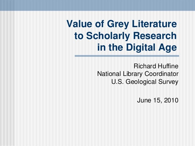 Value of Grey Literature to Scholarly Research in the Digital Age Richard Huffine National Library Coordinator U.S. Geolog...