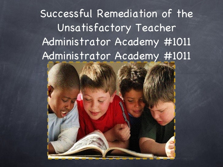 Successful Remediation of the Unsatisfactory Teacher Administrator Academy #1011 Administrator Academy #1011