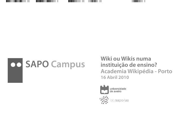 Wiki ou Wikis numa SAPO Campus   instituição de ensino?               Academia Wikipédia - Porto               16 Abril 20...
