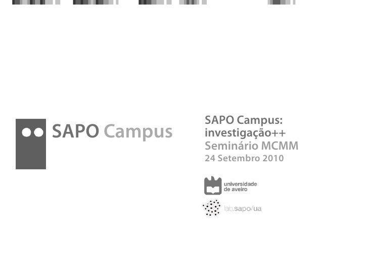 SAPO Campus: SAPO Campus   investigação++               Seminário MCMM               24 Setembro 2010