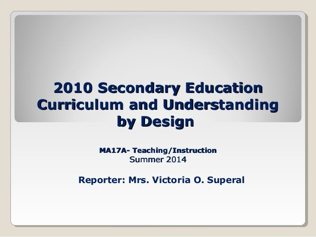 2010 Secondary Education2010 Secondary Education Curriculum and UnderstandingCurriculum and Understanding by Designby Desi...