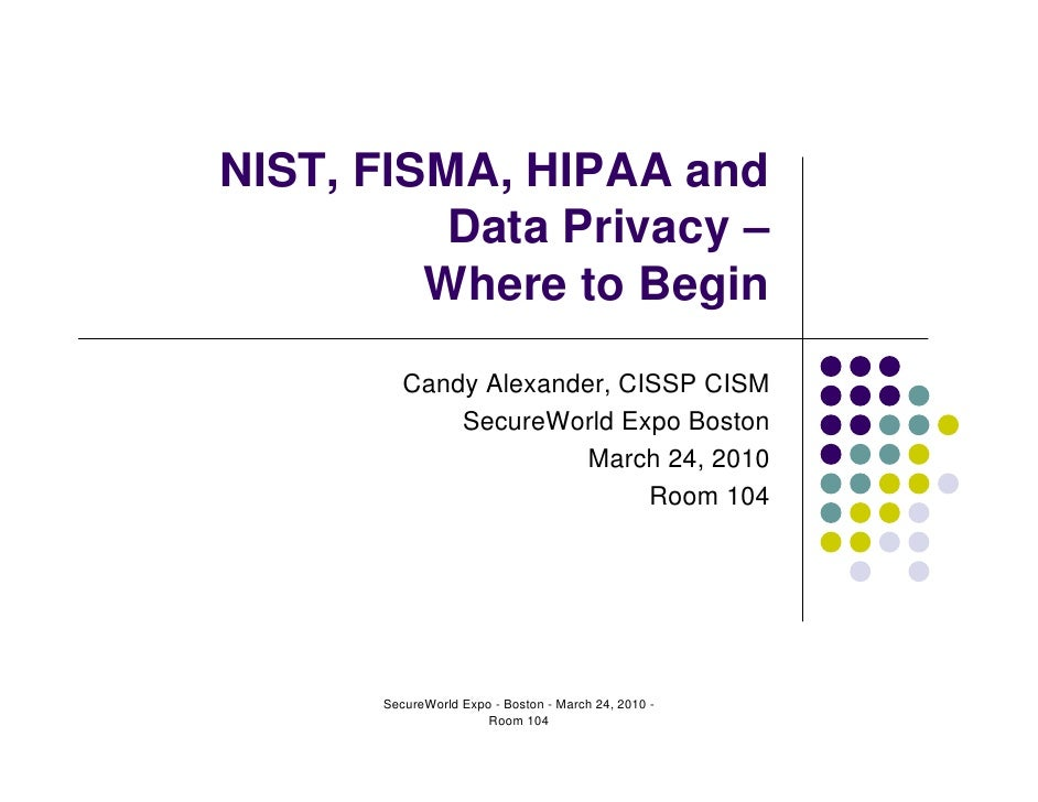 NIST, FISMA, HIPAA and           Data Privacy –          Where to Begin           Candy Alexander, CISSP CISM             ...