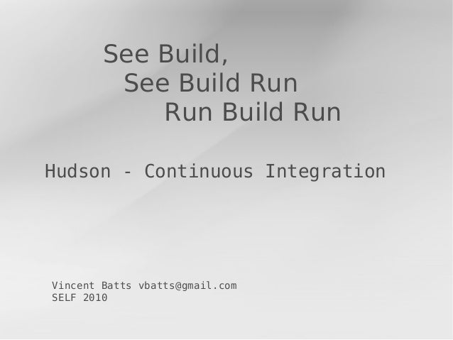 See Build,         See Build Run            Run Build RunHudson - Continuous IntegrationVincent Batts vbatts@gmail.comSELF...