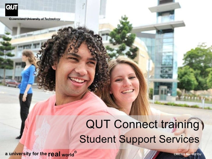 CRICOS No. 00213J QUT Connect training Student Support Services a university for the real world R