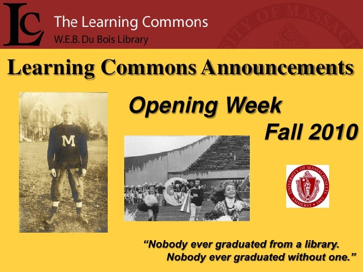 """Learning Commons Announcements           Opening Week                      Fall 2010               """"Nobody ever graduated ..."""