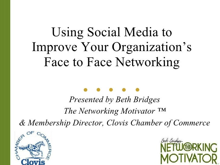Using Social Media to Improve Your Organization's Face to Face Networking Presented by Beth Bridges The Networking Motivat...