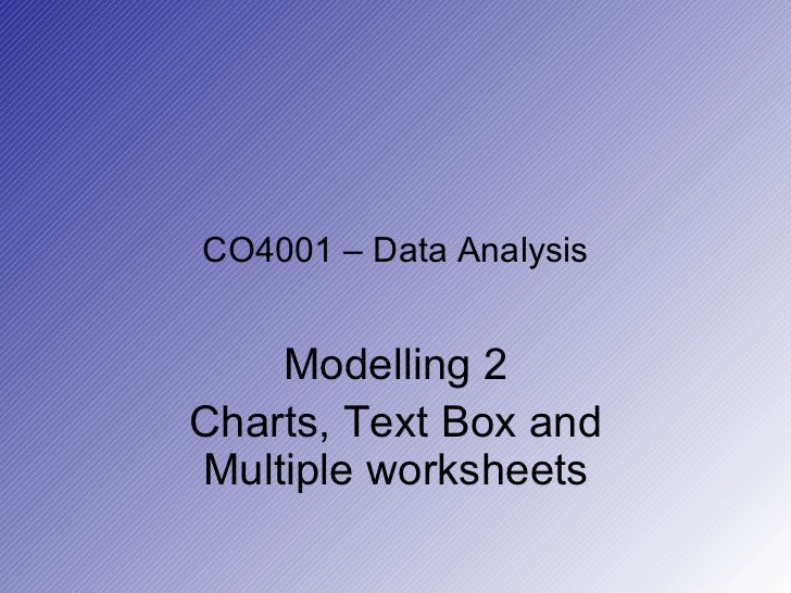 CO4001 – Data Analysis Modelling 2 Charts, Text Box and Multiple worksheets