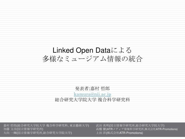 Linked Open Dataによる<br />多様なミュージアム情報の統合<br />発表者:嘉村哲郎<br />kamura@nii.ac.jp<br />総合研究大学院大学複合科学研究科<br />