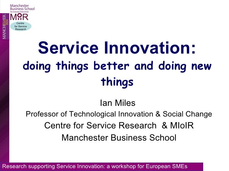 Service Innovation: doing things better and doing new things Ian Miles  Professor of Technological Innovation & Social Cha...