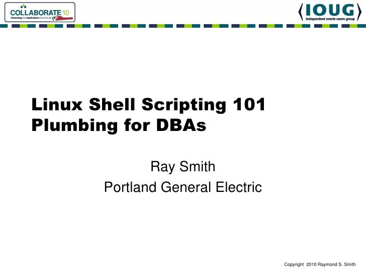 Linux Shell Scripting 101 Plumbing for DBAs                Ray Smith        Portland General Electric                     ...